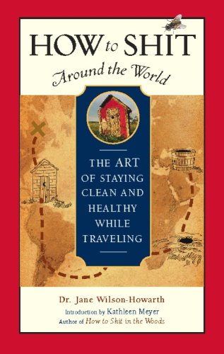 How to Shit Around the World: The Art of Staying Clean and Healthy While Travelling by Jane Wilson-Howarth