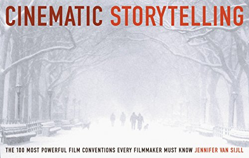 Cinematic Storytelling: The 100 Most Powerful Film Conventions Every Filmaker Must Know by Jennifer Van Sijll
