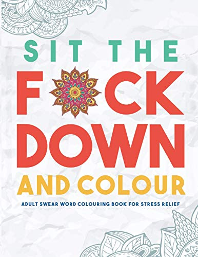 Sit the F*ck Down and Colour: Adult Swear Word Colouring Book for Stress Relief by Swear Word Colouring Book Group