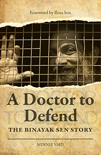 A Doctor to Defend: The Binayak Sen Story by Minnie Vaid