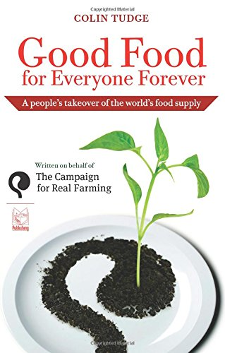 Good Food for Everyone Forever: A People's Takeover of the World's Food Supply by Colin Tudge