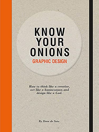Know Your Onions Graphic Design: How to Think Like a Creative, Act Like a Businessman and Design Like a God by Drew de Soto