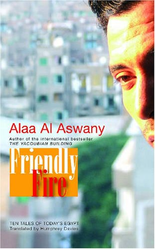 Friendly Fire: Ten Tales of Today's Cairo by Alaa Al Aswany