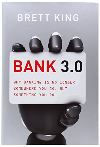 Bank 3.0: Why Banking is No Longer Somewhere You Go, But Something You Do by Brett King